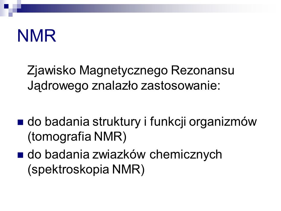 NMR Zjawisko Magnetycznego Rezonansu Jądrowego znalazło zastosowanie: do badania struktury i funkcji organizmów (tomografia NMR) do badania zwiazków chemicznych (spektroskopia NMR)