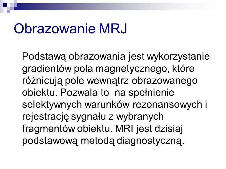 Obrazowanie MRJ Podstawą obrazowania jest wykorzystanie gradientów pola magnetycznego, które różnicują pole wewnątrz obrazowanego obiektu. Pozwala to