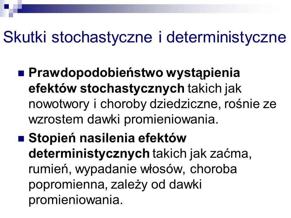 Skutki stochastyczne i deterministyczne Prawdopodobieństwo wystąpienia efektów stochastycznych takich jak nowotwory i choroby dziedziczne, rośnie ze wzrostem dawki promieniowania.