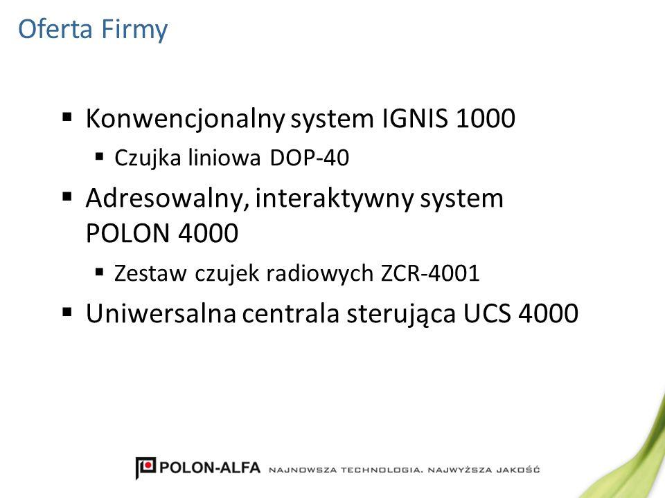 Konwencjonalny system IGNIS 1000 Czujka liniowa DOP-40 Adresowalny, interaktywny system POLON 4000 Zestaw czujek radiowych ZCR-4001 Uniwersalna centra