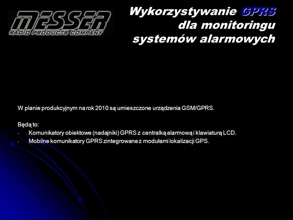 W planie produkcyjnym na rok 2010 są umieszczone urządzenia GSM/GPRS. Będą to: - - Komunikatory obiektowe (nadajniki) GPRS z centralką alarmową i klaw