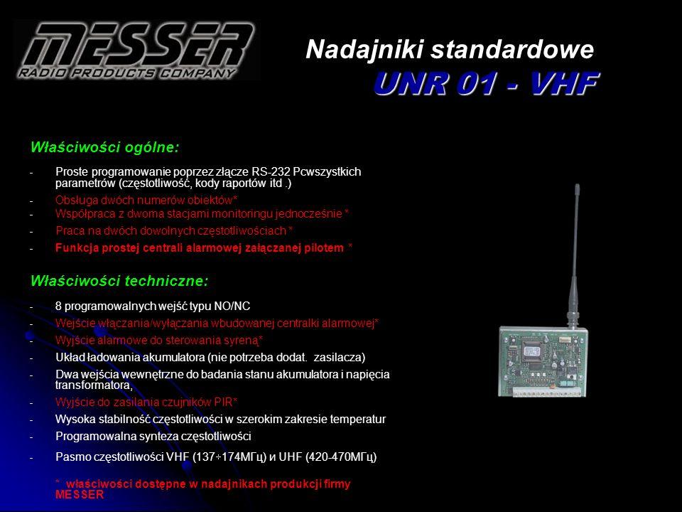 UNR 01 - VHF Nadajniki z komunikatorem DTMF UNR 01 - VHF Właściwości ogólne: - Proste programowanie poprzez złącze RS-232 Pcwszystkich parametrów (częstotliwość, kody raportów itd.) - Obsługa dwóch numerów obiektów* - Współpraca z dwoma stacjami monitoringu jednocześnie * - Praca na dwóch dowolnych częstotliwościach * - Funkcja szeregowego odbioru danych z komunikatora telefonicznego centrali alarmowej w protokole Ademco DTMF 4+2 (Ademco Express) - Układ sprzętowego Watch-doga Właściwości techniczne: - 8 programowalnych wejść typu NO/NC - Interface DTMF - Układ ładowania akumulatora (nie potrzeba dodatkowego zasilacza) - Dwa wejścia wewnętrzne do badania stanu akumulatora i napięcia transformatora - Wysoka stabilność częstotliwości w szerokim zakresie temperatur, - Programowalna synteza częstotliwości - Pasmo częstotliwości VHF (137 174MГц) и UHF (420-470МГц) * właściwości dostępne w nadajnikach produkcji firmy MESSER