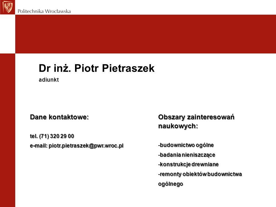 Dr inż. Piotr Pietraszek Dane kontaktowe: tel. (71) 320 29 00 e-mail: piotr.pietraszek@pwr.wroc.pl adiunkt Obszary zainteresowań naukowych: -budownict
