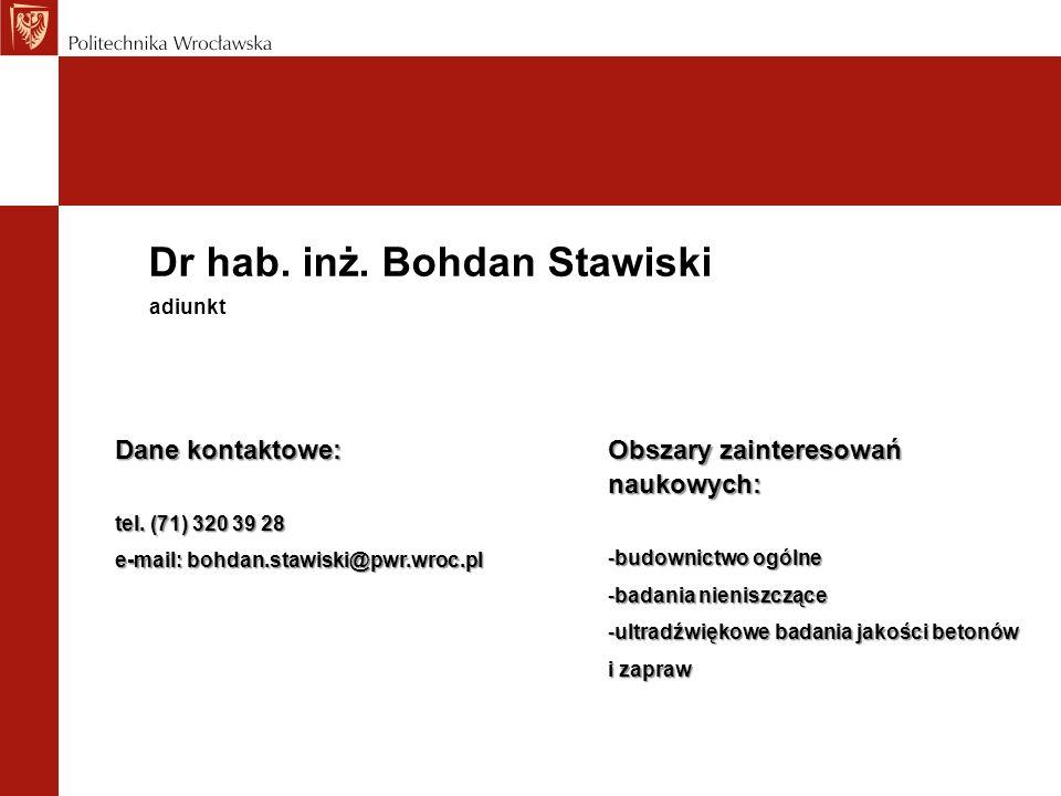 Dr hab. inż. Bohdan Stawiski Dane kontaktowe: tel. (71) 320 39 28 e-mail: bohdan.stawiski@pwr.wroc.pl adiunkt Obszary zainteresowań naukowych: -budown