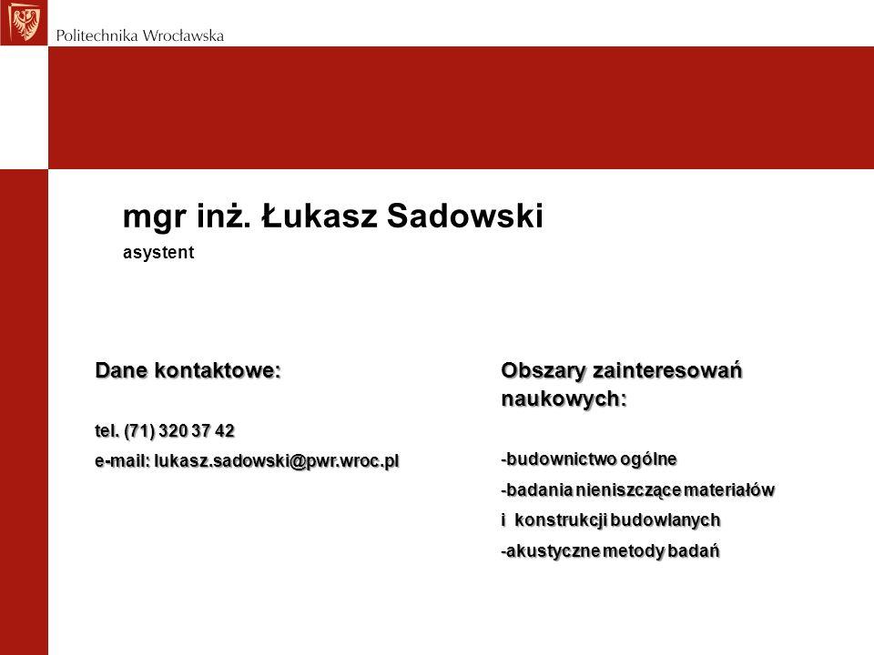 mgr inż. Łukasz Sadowski Dane kontaktowe: tel. (71) 320 37 42 e-mail: lukasz.sadowski@pwr.wroc.pl asystent Obszary zainteresowań naukowych: -budownict