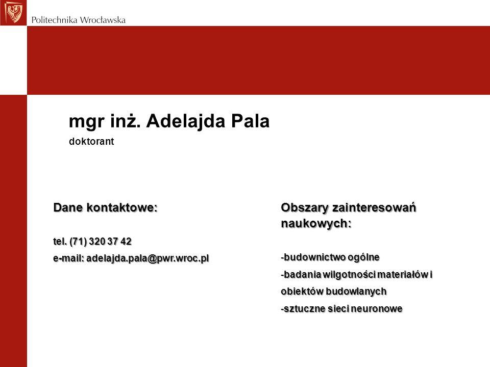 mgr inż. Adelajda Pala Dane kontaktowe: tel. (71) 320 37 42 e-mail: adelajda.pala@pwr.wroc.pl doktorant Obszary zainteresowań naukowych: -budownictwo