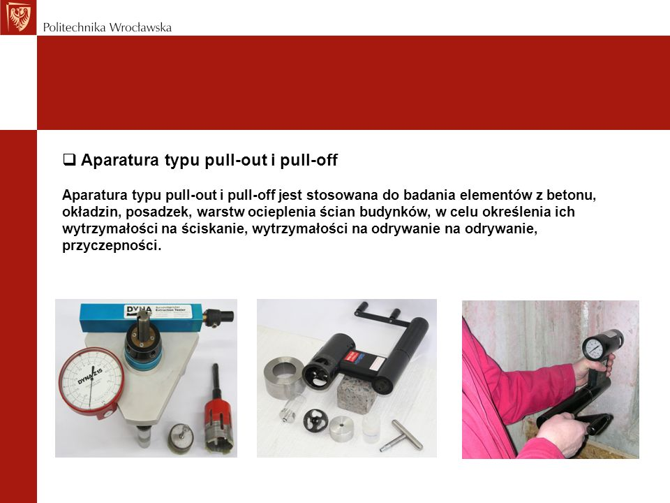 Aparatura typu pull-out i pull-off Aparatura typu pull-out i pull-off jest stosowana do badania elementów z betonu, okładzin, posadzek, warstw ocieple
