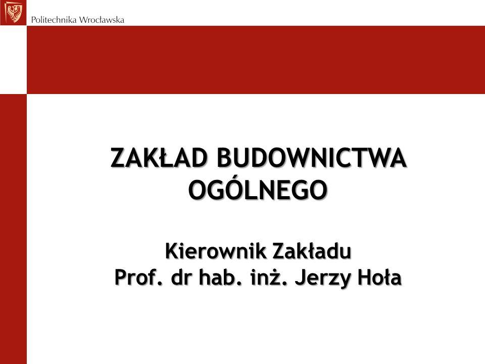 ZAKŁAD BUDOWNICTWA OGÓLNEGO Kierownik Zakładu Prof. dr hab. inż. Jerzy Hoła