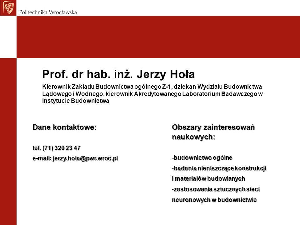 Prof. dr hab. inż. Jerzy Hoła Dane kontaktowe: tel. (71) 320 23 47 e-mail: jerzy.hola@pwr.wroc.pl Kierownik Zakładu Budownictwa ogólnego Z-1, dziekan
