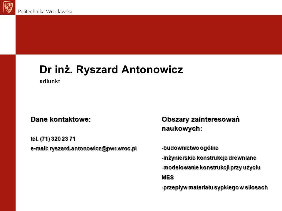Dr inż. Ryszard Antonowicz Dane kontaktowe: tel. (71) 320 23 71 e-mail: ryszard.antonowicz@pwr.wroc.pl adiunkt Obszary zainteresowań naukowych: -budow