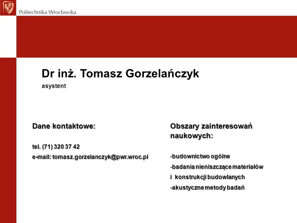 Dr inż. Tomasz Gorzelańczyk Dane kontaktowe: tel. (71) 320 37 42 e-mail: tomasz.gorzelanczyk@pwr.wroc.pl asystent Obszary zainteresowań naukowych: -bu