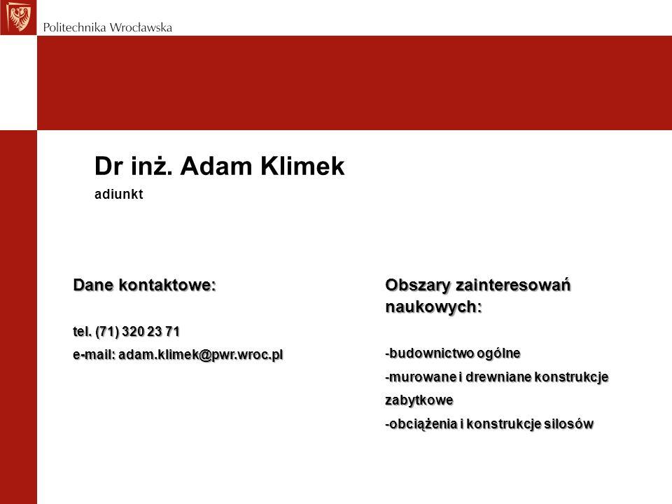 Dr inż. Adam Klimek Dane kontaktowe: tel. (71) 320 23 71 e-mail: adam.klimek@pwr.wroc.pl adiunkt Obszary zainteresowań naukowych: -budownictwo ogólne