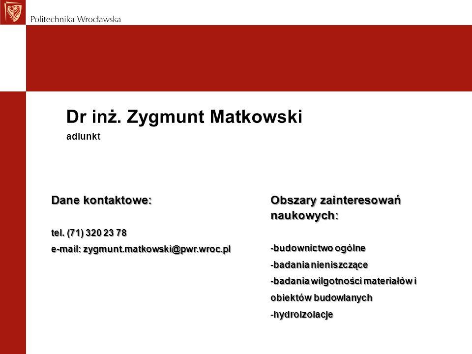 Dr inż. Zygmunt Matkowski Dane kontaktowe: tel. (71) 320 23 78 e-mail: zygmunt.matkowski@pwr.wroc.pl adiunkt Obszary zainteresowań naukowych: -budowni