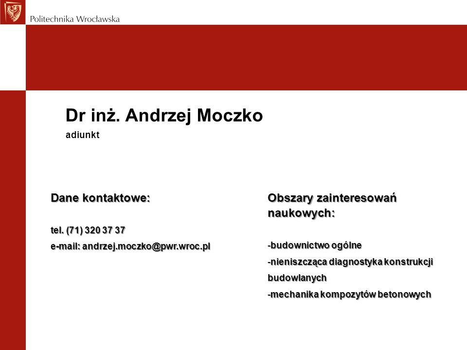 Dr inż. Andrzej Moczko Dane kontaktowe: tel. (71) 320 37 37 e-mail: andrzej.moczko@pwr.wroc.pl adiunkt Obszary zainteresowań naukowych: -budownictwo o