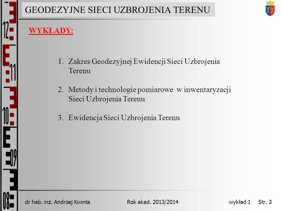 GEODEZJA INŻYNIERYJNA Rok akad. 2013/2014dr hab. inż. Andrzej Kwinta wykład 1 Str. 3 WYKŁADY: GEODEZYJNE SIECI UZBROJENIA TERENU 1.Zakres Geodezyjnej