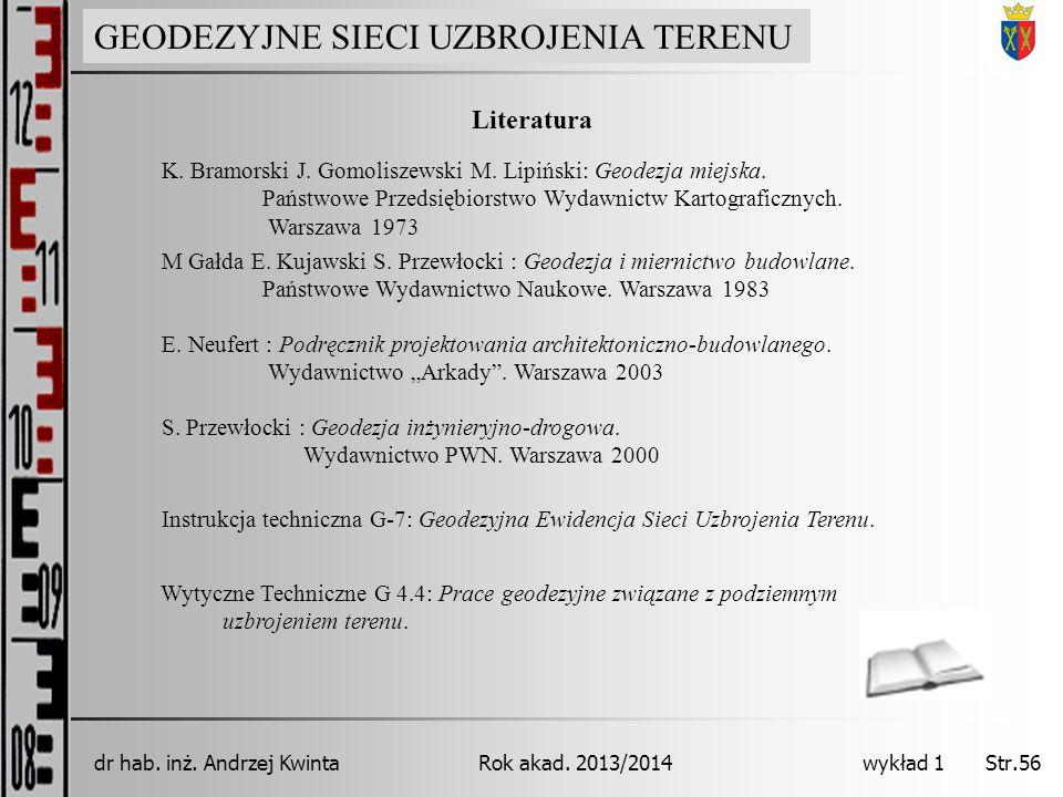GEODEZJA INŻYNIERYJNA Rok akad. 2013/2014dr hab. inż. Andrzej Kwinta Str.56 wykład 1 Literatura S. Przewłocki : Geodezja inżynieryjno-drogowa. Wydawni