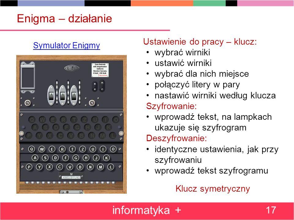 Enigma – działanie informatyka + 17 Symulator Enigmy Ustawienie do pracy – klucz: wybrać wirniki ustawić wirniki wybrać dla nich miejsce połączyć lite