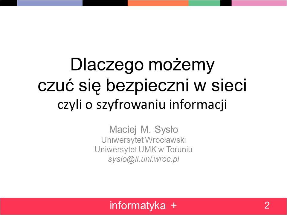 Dlaczego możemy czuć się bezpieczni w sieci czyli o szyfrowaniu informacji Maciej M. Sysło Uniwersytet Wrocławski Uniwersytet UMK w Toruniu syslo@ii.u