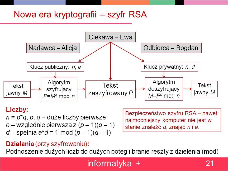 Nowa era kryptografii – szyfr RSA informatyka + 21 Ciekawa – Ewa Nadawca – AlicjaOdbiorca – Bogdan Algorytm szyfrujący P=M e mod n Tekst zaszyfrowany
