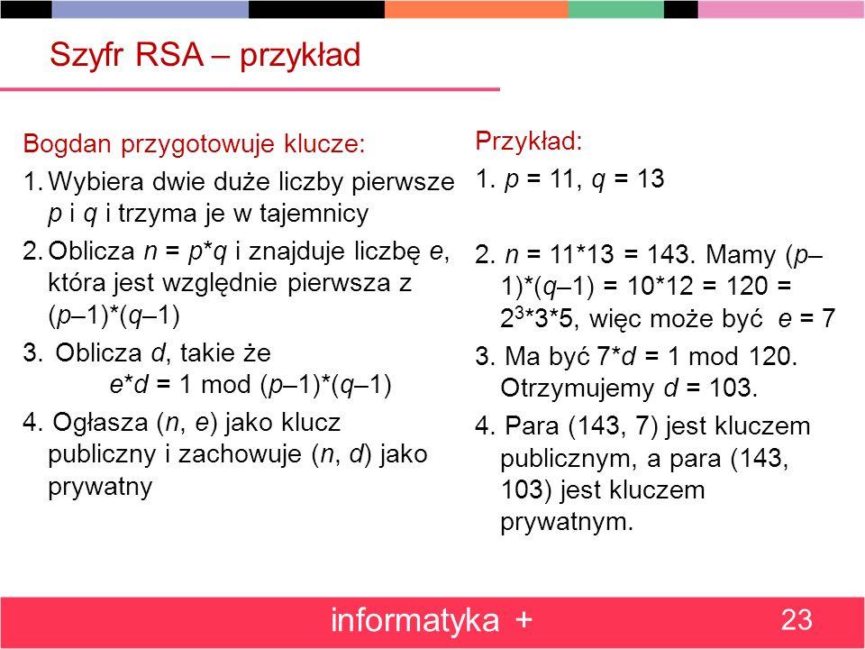 Szyfr RSA – przykład Bogdan przygotowuje klucze: 1.Wybiera dwie duże liczby pierwsze p i q i trzyma je w tajemnicy 2.Oblicza n = p*q i znajduje liczbę