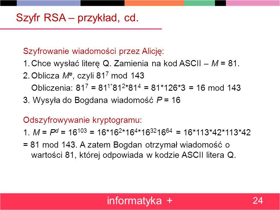 Szyfr RSA – przykład, cd. Szyfrowanie wiadomości przez Alicję: 1.Chce wysłać literę Q. Zamienia na kod ASCII – M = 81. 2.Oblicza M e, czyli 81 7 mod 1