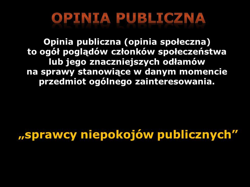 sprawcy niepokojów publicznych Opinia publiczna (opinia społeczna) to ogół poglądów członków społeczeństwa lub jego znaczniejszych odłamów na sprawy s