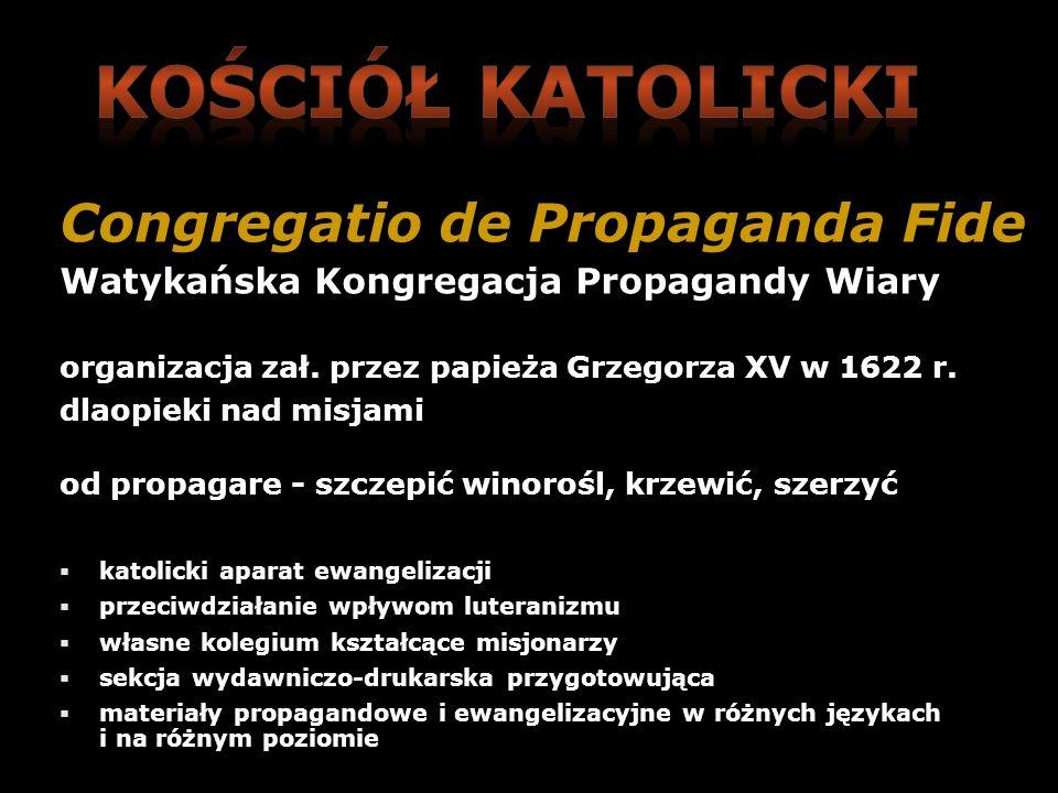 Congregatio de Propaganda Fide Watykańska Kongregacja Propagandy Wiary organizacja zał. przez papieża Grzegorza XV w 1622 r. dlaopieki nad misjami od