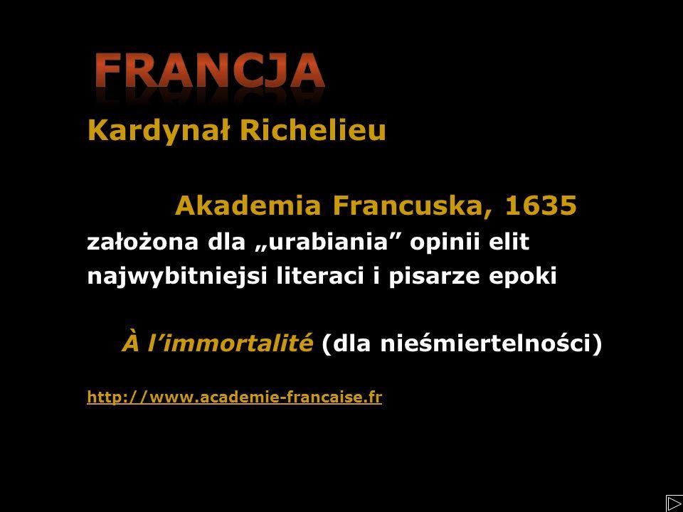 Kardynał Richelieu Akademia Francuska, 1635 założona dla urabiania opinii elit najwybitniejsi literaci i pisarze epoki À limmortalité (dla nieśmiertel