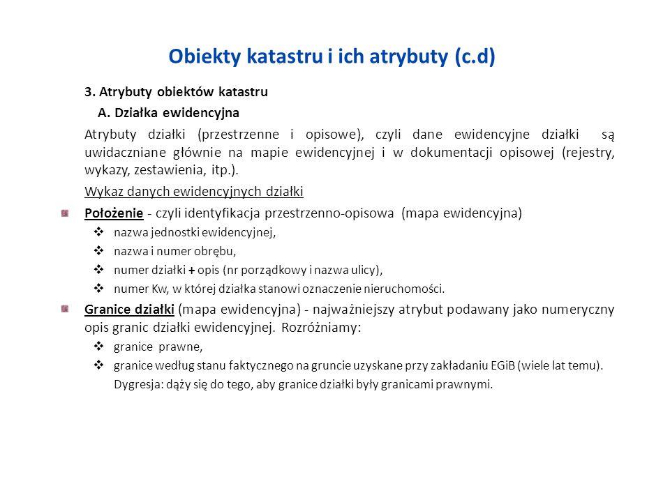 Obiekty katastru i ich atrybuty (c.d) 3. Atrybuty obiektów katastru A. Działka ewidencyjna Atrybuty działki (przestrzenne i opisowe), czyli dane ewide
