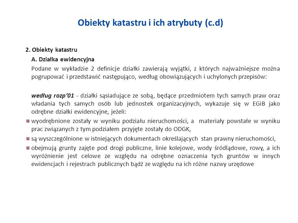 Obiekty katastru i ich atrybuty (c.d) 2. Obiekty katastru A. Działka ewidencyjna Podane w wykładzie 2 definicje działki zawierają wyjątki, z których n