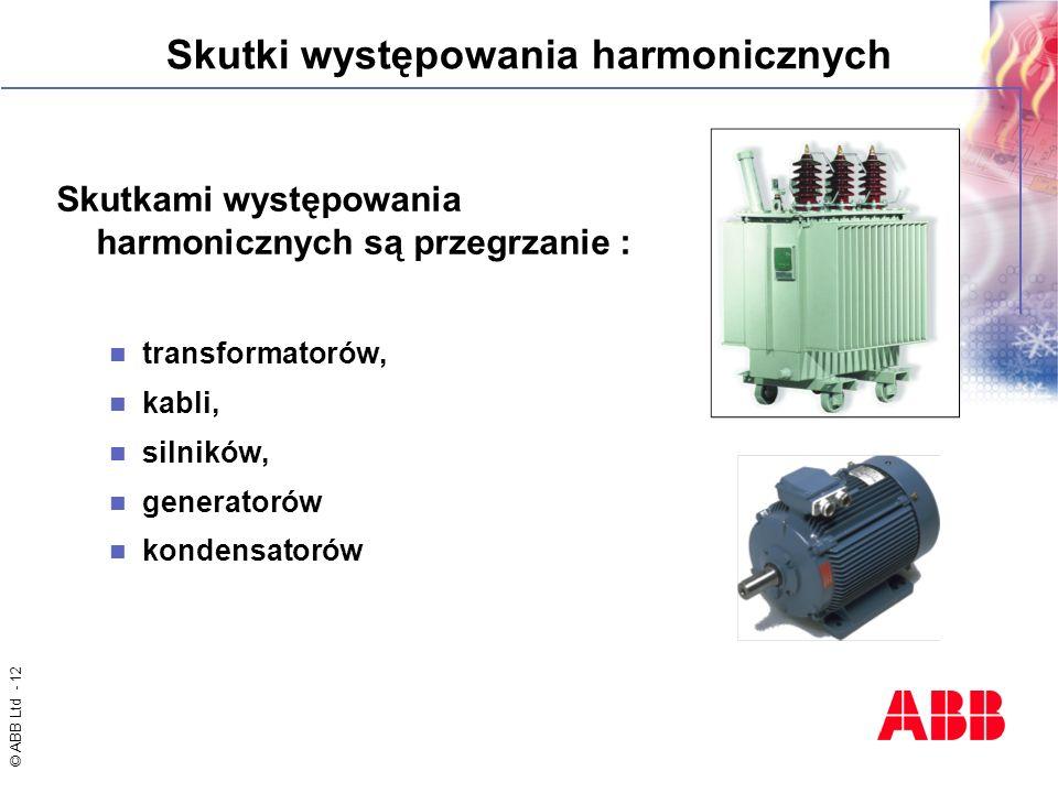 © ABB Ltd - 12 Skutki występowania harmonicznych Skutkami występowania harmonicznych są przegrzanie : transformatorów, kabli, silników, generatorów ko