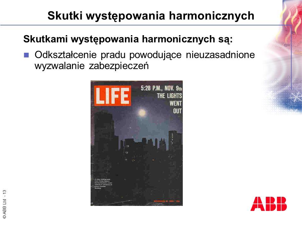 © ABB Ltd - 13 Skutki występowania harmonicznych Skutkami występowania harmonicznych są: Odkształcenie pradu powodujące nieuzasadnione wyzwalanie zabe