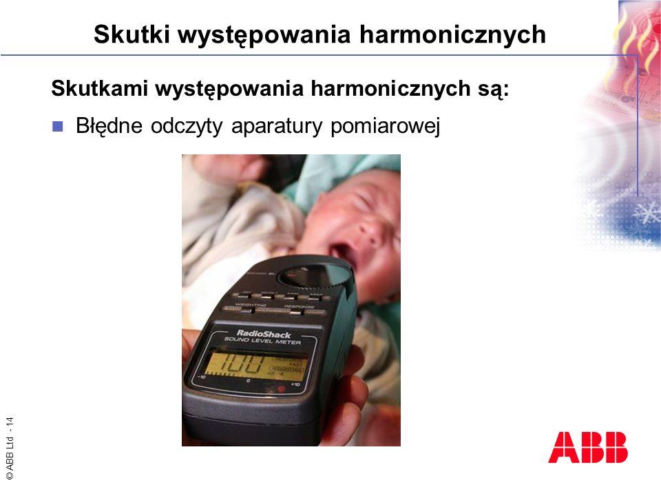© ABB Ltd - 14 Skutki występowania harmonicznych Skutkami występowania harmonicznych są: Błędne odczyty aparatury pomiarowej