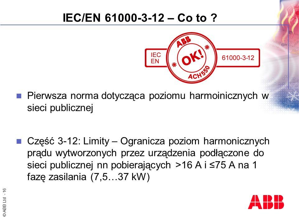 © ABB Ltd - 16 IEC/EN 61000-3-12 – Co to ? Pierwsza norma dotycząca poziomu harmoinicznych w sieci publicznej Część 3-12: Limity – Ogranicza poziom ha