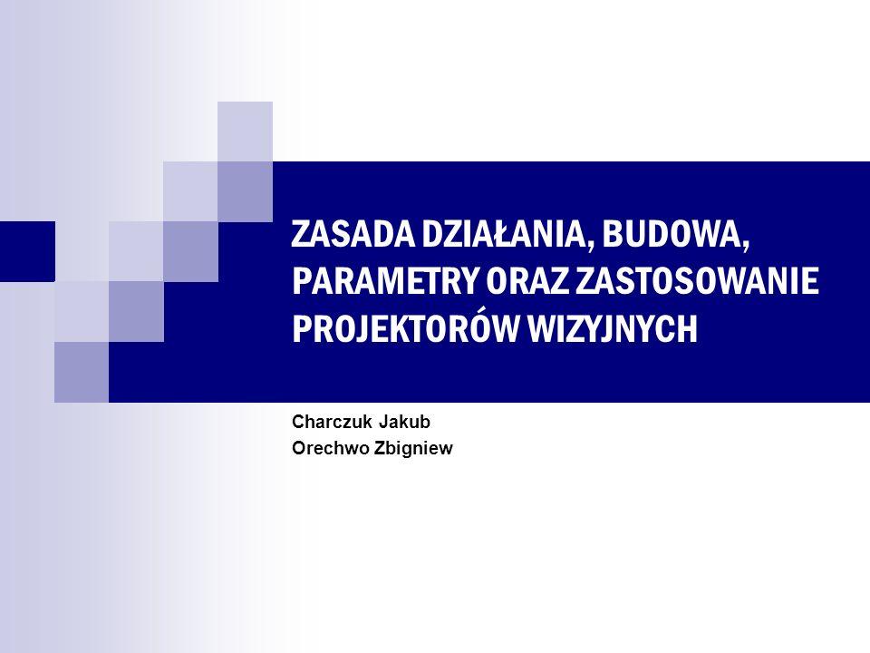 ZASADA DZIAŁANIA, BUDOWA, PARAMETRY ORAZ ZASTOSOWANIE PROJEKTORÓW WIZYJNYCH Charczuk Jakub Orechwo Zbigniew