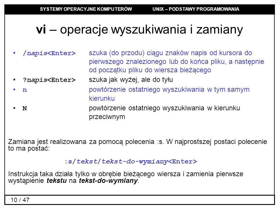 SYSTEMY OPERACYJNE KOMPUTERÓW UNIX – PODSTAWY PROGRAMOWANIA 10 / 47 vi – operacje wyszukiwania i zamiany /napis szuka (do przodu) ciągu znaków napis o