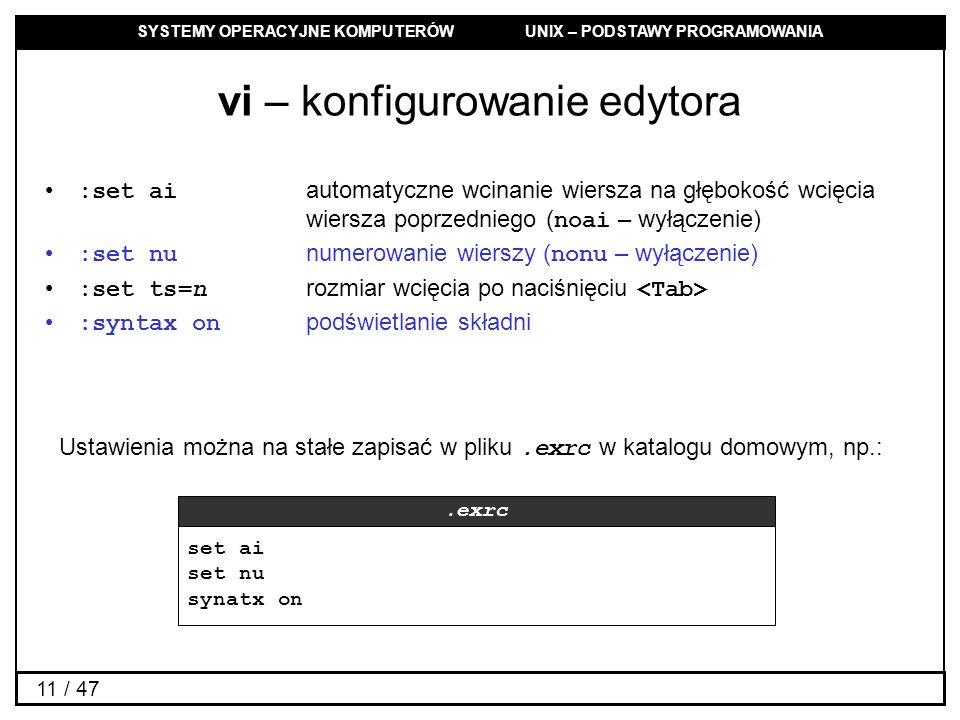 SYSTEMY OPERACYJNE KOMPUTERÓW UNIX – PODSTAWY PROGRAMOWANIA 11 / 47 vi – konfigurowanie edytora :set ai automatyczne wcinanie wiersza na głębokość wcięcia wiersza poprzedniego ( noai – wyłączenie) :set nu numerowanie wierszy ( nonu – wyłączenie) :set ts=n rozmiar wcięcia po naciśnięciu :syntax on podświetlanie składni set ai set nu synatx on.