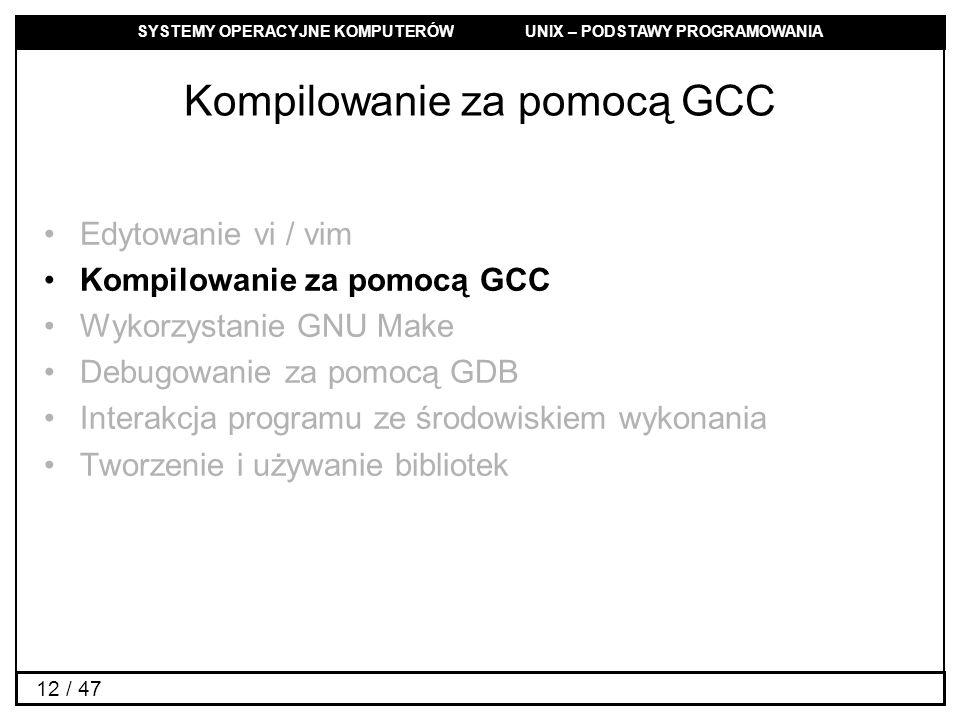 SYSTEMY OPERACYJNE KOMPUTERÓW UNIX – PODSTAWY PROGRAMOWANIA 12 / 47 Kompilowanie za pomocą GCC Edytowanie vi / vim Kompilowanie za pomocą GCC Wykorzystanie GNU Make Debugowanie za pomocą GDB Interakcja programu ze środowiskiem wykonania Tworzenie i używanie bibliotek