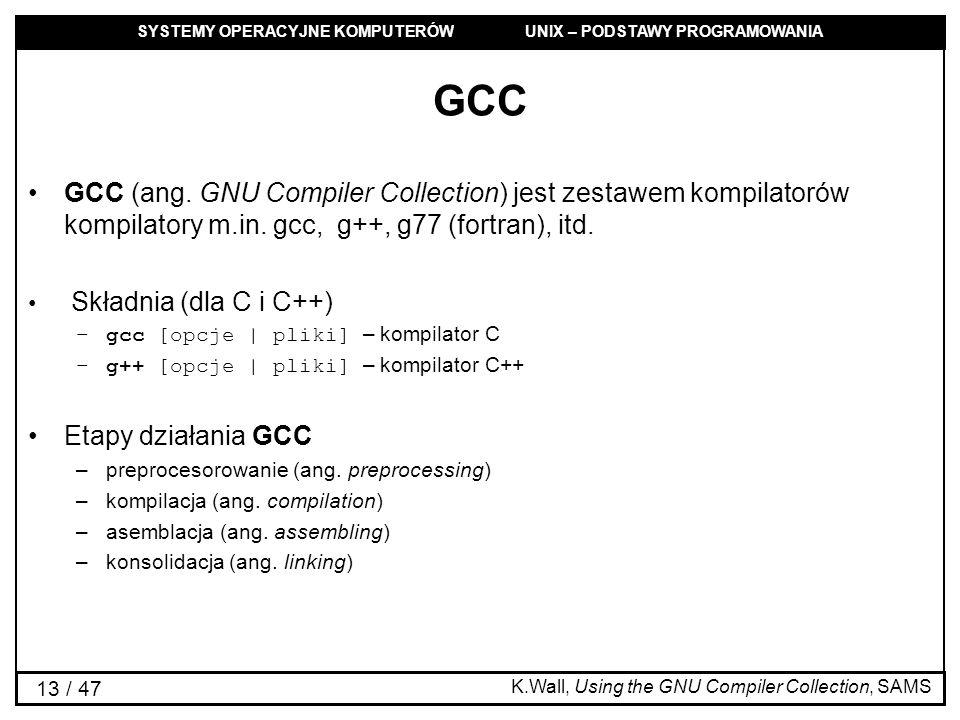 SYSTEMY OPERACYJNE KOMPUTERÓW UNIX – PODSTAWY PROGRAMOWANIA 13 / 47 GCC GCC (ang. GNU Compiler Collection) jest zestawem kompilatorów kompilatory m.in