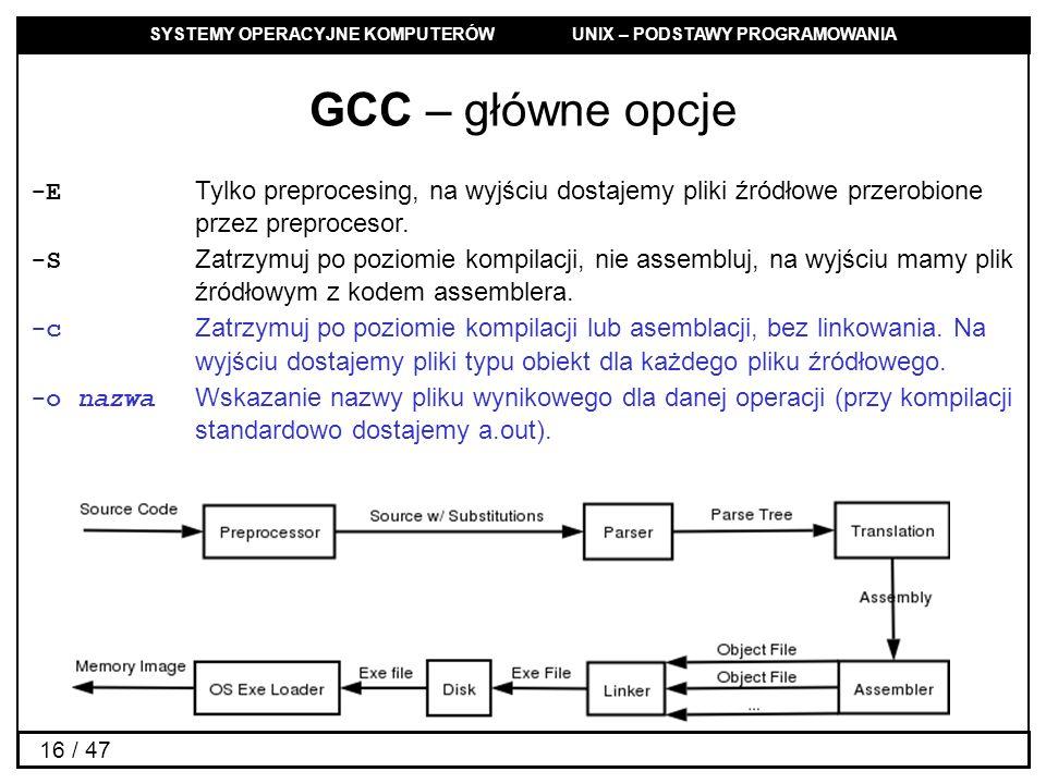 SYSTEMY OPERACYJNE KOMPUTERÓW UNIX – PODSTAWY PROGRAMOWANIA 16 / 47 GCC – główne opcje -E Tylko preprocesing, na wyjściu dostajemy pliki źródłowe przerobione przez preprocesor.