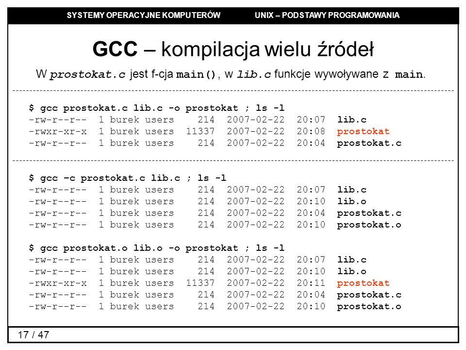 SYSTEMY OPERACYJNE KOMPUTERÓW UNIX – PODSTAWY PROGRAMOWANIA 17 / 47 GCC – kompilacja wielu źródeł $ gcc prostokat.c lib.c -o prostokat ; ls -l -rw-r--r-- 1 burek users 214 2007-02-22 20:07 lib.c -rwxr-xr-x 1 burek users 11337 2007-02-22 20:08 prostokat -rw-r--r-- 1 burek users 214 2007-02-22 20:04 prostokat.c $ gcc –c prostokat.c lib.c ; ls -l -rw-r--r-- 1 burek users 214 2007-02-22 20:07 lib.c -rw-r--r-- 1 burek users 214 2007-02-22 20:10 lib.o -rw-r--r-- 1 burek users 214 2007-02-22 20:04 prostokat.c -rw-r--r-- 1 burek users 214 2007-02-22 20:10 prostokat.o $ gcc prostokat.o lib.o -o prostokat ; ls -l -rw-r--r-- 1 burek users 214 2007-02-22 20:07 lib.c -rw-r--r-- 1 burek users 214 2007-02-22 20:10 lib.o -rwxr-xr-x 1 burek users 11337 2007-02-22 20:11 prostokat -rw-r--r-- 1 burek users 214 2007-02-22 20:04 prostokat.c -rw-r--r-- 1 burek users 214 2007-02-22 20:10 prostokat.o W prostokat.c jest f-cja main(), w lib.c funkcje wywoływane z main.