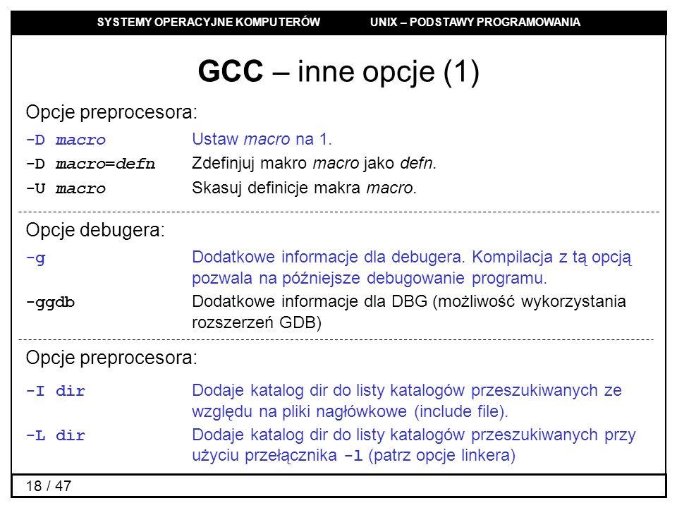 SYSTEMY OPERACYJNE KOMPUTERÓW UNIX – PODSTAWY PROGRAMOWANIA 18 / 47 GCC – inne opcje (1) Opcje preprocesora: -D macro Ustaw macro na 1.