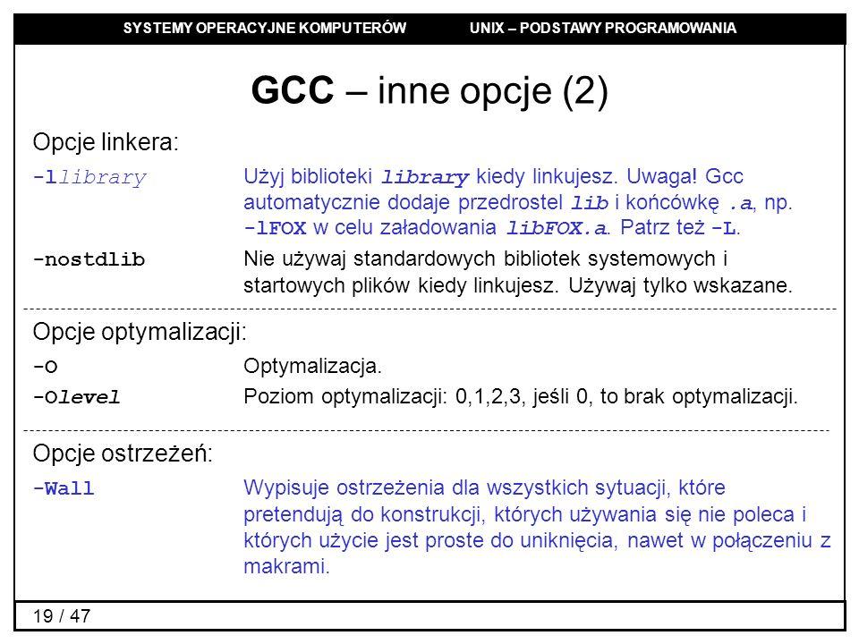 SYSTEMY OPERACYJNE KOMPUTERÓW UNIX – PODSTAWY PROGRAMOWANIA 19 / 47 GCC – inne opcje (2) Opcje linkera: -llibrary Użyj biblioteki library kiedy linkujesz.
