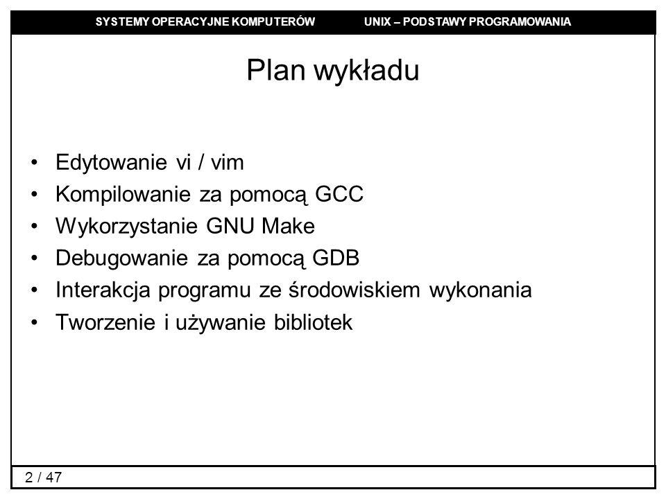 SYSTEMY OPERACYJNE KOMPUTERÓW UNIX – PODSTAWY PROGRAMOWANIA 2 / 47 Plan wykładu Edytowanie vi / vim Kompilowanie za pomocą GCC Wykorzystanie GNU Make Debugowanie za pomocą GDB Interakcja programu ze środowiskiem wykonania Tworzenie i używanie bibliotek