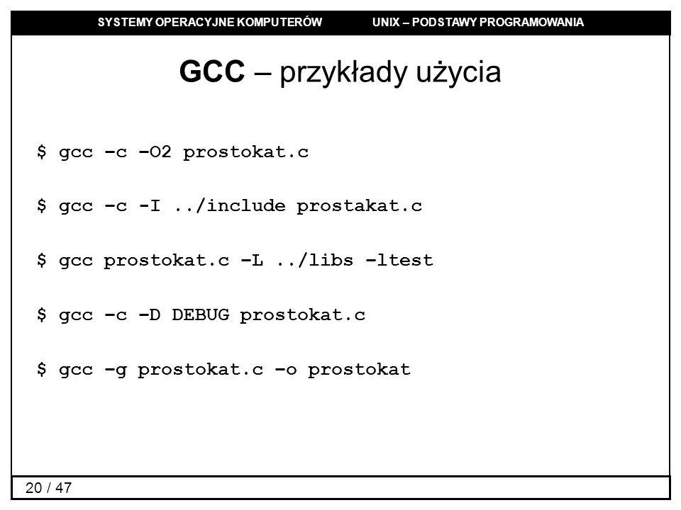 SYSTEMY OPERACYJNE KOMPUTERÓW UNIX – PODSTAWY PROGRAMOWANIA 20 / 47 GCC – przykłady użycia $ gcc –c –O2 prostokat.c $ gcc –c -I../include prostakat.c $ gcc prostokat.c –L../libs –ltest $ gcc –c –D DEBUG prostokat.c $ gcc –g prostokat.c –o prostokat