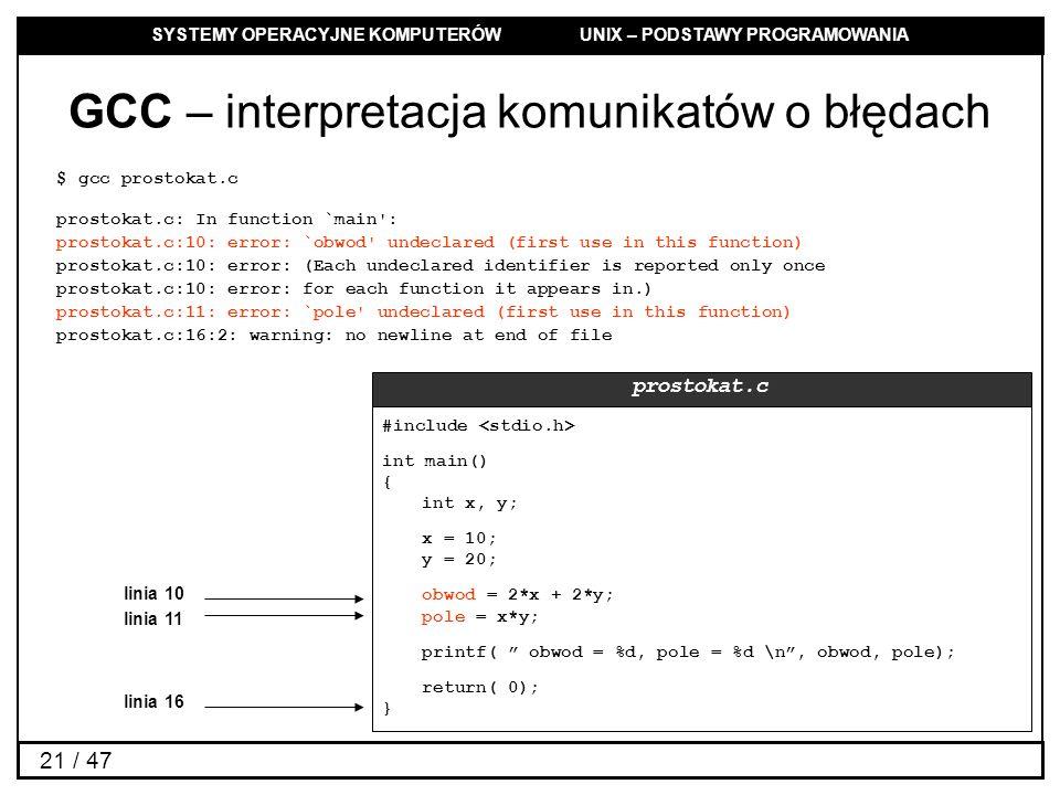 SYSTEMY OPERACYJNE KOMPUTERÓW UNIX – PODSTAWY PROGRAMOWANIA 21 / 47 GCC – interpretacja komunikatów o błędach $ gcc prostokat.c prostokat.c: In function `main : prostokat.c:10: error: `obwod undeclared (first use in this function) prostokat.c:10: error: (Each undeclared identifier is reported only once prostokat.c:10: error: for each function it appears in.) prostokat.c:11: error: `pole undeclared (first use in this function) prostokat.c:16:2: warning: no newline at end of file #include int main() { int x, y; x = 10; y = 20; obwod = 2*x + 2*y; pole = x*y; printf( obwod = %d, pole = %d \n, obwod, pole); return( 0); } prostokat.c linia 10 linia 11 linia 16