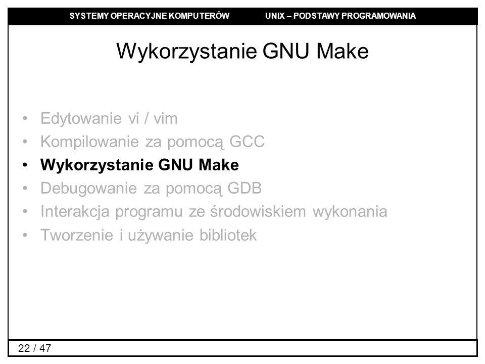 SYSTEMY OPERACYJNE KOMPUTERÓW UNIX – PODSTAWY PROGRAMOWANIA 22 / 47 Wykorzystanie GNU Make Edytowanie vi / vim Kompilowanie za pomocą GCC Wykorzystanie GNU Make Debugowanie za pomocą GDB Interakcja programu ze środowiskiem wykonania Tworzenie i używanie bibliotek