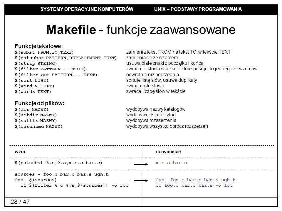 SYSTEMY OPERACYJNE KOMPUTERÓW UNIX – PODSTAWY PROGRAMOWANIA 28 / 47 Makefile - funkcje zaawansowane Funkcje tekstowe: $(subst FROM,TO,TEXT) zamienia tekst FROM na tekst TO w tekście TEXT $(patsubst PATTERN,REPLACEMENT,TEXT) zamienianie ze wzorcem $(strip STRING) usuwa białe znaki z początku i końca $(filter PATTERN...,TEXT) zwraca te słowa w tekście które pasują do jednego ze wzorców $(filter-out PATTERN...,TEXT) odwrotnie niż poprzednia $(sort LIST) sortuje listę słów, usuwa duplikaty $(word N,TEXT) zwraca n-te słowo $(words TEXT) zwraca liczbę słów w tekście Funkcje od plików: $(dir NAZWY) wydobywa nazwy katalogów $(notdir NAZWY) wydobywa ostatni człon $(suffix NAZWY) wydobywa rozszerzenia $(basename NAZWY) wydobywa wszystko oprócz rozszerzeń wzórrozwinięcie $(patsubst %.c,%.o,x.c.c bar.c) x.c.o bar.o sources = foo.c bar.c baz.s ugh.h foo: $(sources)foo: foo.c bar.c baz.s ugh.h cc $(filter %.c %.s,$(sources)) -o foo cc foo.c bar.c baz.s -o foo