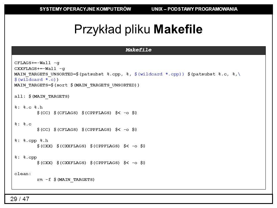 SYSTEMY OPERACYJNE KOMPUTERÓW UNIX – PODSTAWY PROGRAMOWANIA 29 / 47 Przykład pliku Makefile CFLAGS+=-Wall -g CXXFLAGS+=-Wall -g MAIN_TARGETS_UNSORTED=$(patsubst %.cpp, %, $(wildcard *.cpp)) $(patsubst %.c, %,\ $(wildcard *.c)) MAIN_TARGETS=$(sort $(MAIN_TARGETS_UNSORTED)) all: $(MAIN_TARGETS) %: %.c %.h $(CC) $(CFLAGS) $(CPPFLAGS) $< -o $@ %: %.c $(CC) $(CFLAGS) $(CPPFLAGS) $< -o $@ %: %.cpp %.h $(CXX) $(CXXFLAGS) $(CPPFLAGS) $< -o $@ %: %.cpp $(CXX) $(CXXFLAGS) $(CPPFLAGS) $< -o $@ clean: rm -f $(MAIN_TARGETS) Makefile