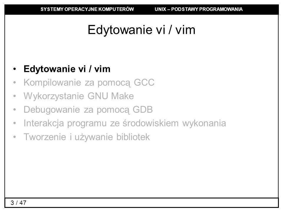 SYSTEMY OPERACYJNE KOMPUTERÓW UNIX – PODSTAWY PROGRAMOWANIA 3 / 47 Edytowanie vi / vim Kompilowanie za pomocą GCC Wykorzystanie GNU Make Debugowanie za pomocą GDB Interakcja programu ze środowiskiem wykonania Tworzenie i używanie bibliotek